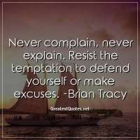 Never complain, never explain. Resist the temptation to defend yourself or make excuses. -Brian Tracy
