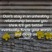 Don't stay in an unhealthy relationship because you think it'll get better eventually. Know your worth and move on.
