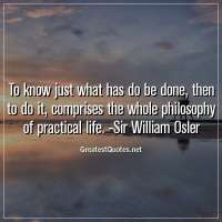 To know just what has do be done, then to do it, comprises the whole philosophy of practical life. -Sir William Osler