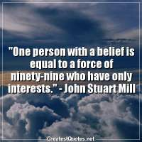 One person with a belief is equal to a force of ninety-nine who have only interests. -John Stuart Mill