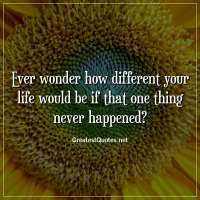 Ever wonder how different your life would be if that one thing never happened?