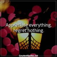 Appreciate everything, regret nothing