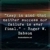 Keep in mind that neither success nor failure is ever final. - Roger W. Babson