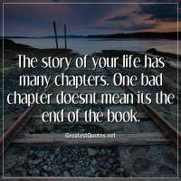The story of your life has many chapters. One bad chapter doesnt mean its the end of the book