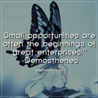 Small opportunities are often the beginnings of great enterprises. - Demosthenes