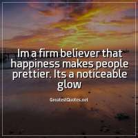 Im a firm believer that happiness makes people prettier. Its a noticeable glow.