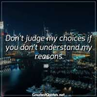 Don't judge my choices if you don't understand my reasons.