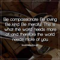 Be compassionate. Be loving. Be kind. Be merciful. This is what the world needs more of, and therefore the world needs more of you.