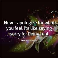Never apologize for what you feel. Its like saying sorry for being real.