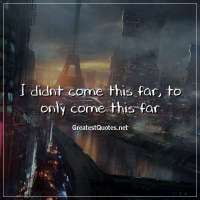 I didnt come this far, to only come this far.