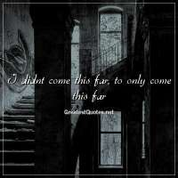 I didnt come this far, to only come this far