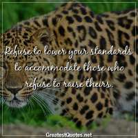 Refuse to lower your standards to accommodate those who refuse to raise theirs.