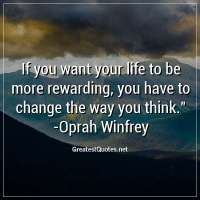 If you want your life to be more rewarding, you have to change the way you think. - Oprah Winfrey