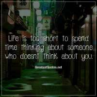 Life is too short to spend time thinking about someone who doesnt think about you.