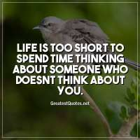 Life is too short to spend time thinking about someone who doesnt think about you