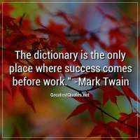 The dictionary is the only place where success comes before work. -Mark Twain