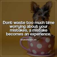 Dont waste too much time worrying about your mistakes, a mistake becomes an experience.