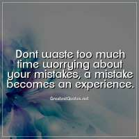 Dont waste too much time worrying about your mistakes, a mistake becomes an experience