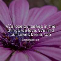 We lose ourselves in the things we love. We find ourselves there, too
