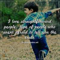I love straightforward people, type of people who arent afraid to tell you the truth