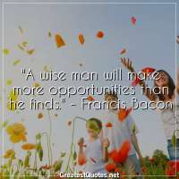 A wise man will make more opportunities than he finds. -Francis Bacon