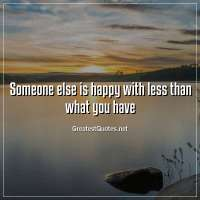 Someone else is happy with less than what you have.
