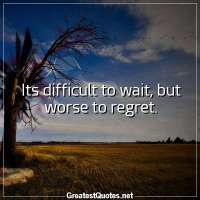Its difficult to wait, but worse to regret.