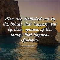 Men are disturbed not by the things that happen, but by their opinion of the things that happen. -Epictetus