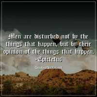 Men are disturbed not by the things that happen, but by their opinion of the things that happen. - Epictetus