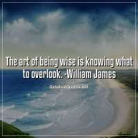 The art of being wise is knowing what to overlook. -William James