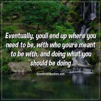 Eventually, youll end up where you need to be, with who youre meant to be with, and doing what you should be doing.