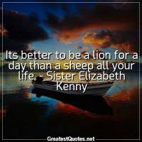 Its better to be a lion for a day than a sheep all your life. -Sister Elizabeth Kenny