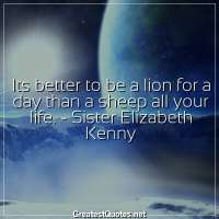 Its better to be a lion for a day than a sheep all your life. - Sister Elizabeth Kenny