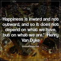Happiness is inward and not outward; and so it does not depend on what we have, but on what we are. - Henry Van Dyke