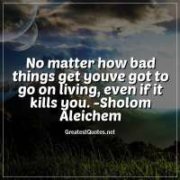 No matter how bad things get youve got to go on living, even if it kills you. -Sholom Aleichem