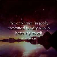 The only thing I'm really committed to right now is bettering myself