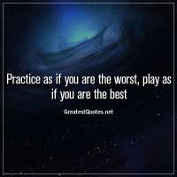 Practice as if you are the worst, play as if you are the best.