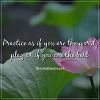 Practice as if you are the worst, play as if you are the best
