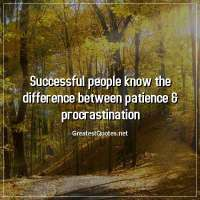 Successful people know the difference between patience & procrastination.
