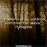 Be silent or let thy words be worth more than silence. -Pythagoras