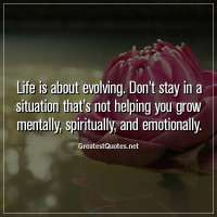 Life is about evolving. Don't stay in a situation that's not helping you grow mentally, spiritually, and emotionally.