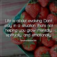 Life is about evolving. Don't stay in a situation that's not helping you grow mentally, spiritually, and emotionally