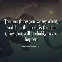 The one thing you worry about and fear the most is the one thing that will probably never happen