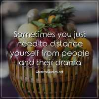 Sometimes you just need to distance yourself from people and their drama.