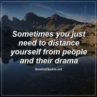 Sometimes you just need to distance yourself from people and their drama
