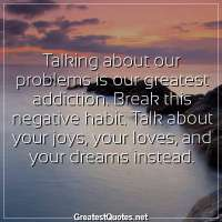 Talking about our problems is our greatest addiction. Break this negative habit. Talk about your joys, your loves, and your dreams instead