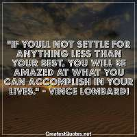 If youll not settle for anything less than your best, you will be amazed at what you can accomplish in your lives. -Vince Lombardi