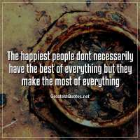 The happiest people dont necessarily have the best of everything but they make the most of everything