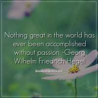 Nothing great in the world has ever been accomplished without passion. -Georg Wilhelm Friedrich Hegel