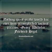 Nothing great in the world has ever been accomplished without passion. - Georg Wilhelm Friedrich Hegel